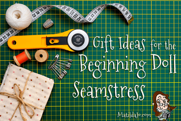 7 Great Gift Ideas for the Beginning Doll Seamstress