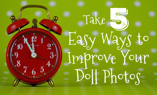 Take 5: Easy Ways to Improve Your Doll Photos