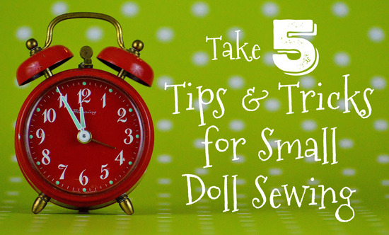 Take 5: Tips & Tricks for Small Doll Sewing